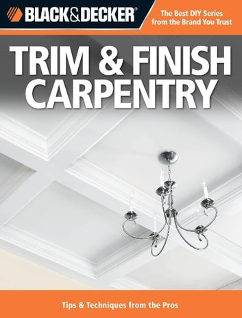 Black & Decker Trim & Finish Carpentry: Tips & Techniques from the Pros ebook by Editors of Creative Publishing