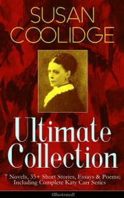 SUSAN COOLIDGE Ultimate Collection: 7 Novels, 35+ Short Stories, Essays & Poems; Including Complete Katy Carr Series (Illustrated) - What Katy Did Trilogy, The Letters of Jane Austen, Clover, In the High Valley, Curly Locks, A Short History of the City of Philadelphia, A Little Country Girl, Just Sixteen, Not Quite Eighteen… ebook by Susan Coolidge,Addie Ledyard,Jessie McDermot