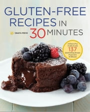 Gluten-Free Recipes in 30 Minutes: A Gluten-Free Cookbook with 137 Quick & Easy Recipes Prepared in 30 Minutes ebook by Shasta Press