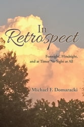 In Retrospect - Foresight, Hindsight, and at Times No Sight at All ebook by Michael F. Domaracki