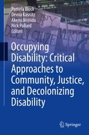 Occupying Disability: Critical Approaches to Community, Justice, and Decolonizing Disability ebook by Pamela Block,Devva Kasnitz,Akemi Nishida,Nick Pollard