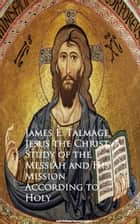 Jesus the Christ: A Study of the Messiah and Mission According to Holy ebook by James E. Talmage
