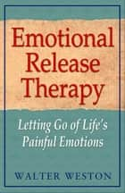 Emotional Release Therapy: Letting Go of Life's Painful Emotions ebook by Walter Weston