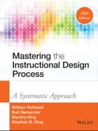 Mastering the Instructional Design Process ebook by William J. Rothwell,Bud Benscoter,Marsha King,Stephen B. King