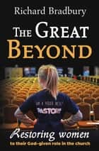 The Great Beyond - Restoring women to their God-given role in the church ebook by Richard Bradbury