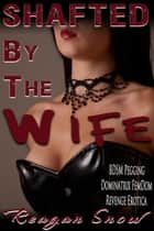Shafted by the Wife - BDSM Pegging Dominatrix FemDom Revenge Erotica ebook by Reagan Snow
