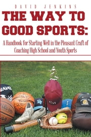 The Way to Good Sports: - A Handbook for Starting Well in the Pleasant Craft of Coaching High School and Youth Sports ebook by David Jenkins