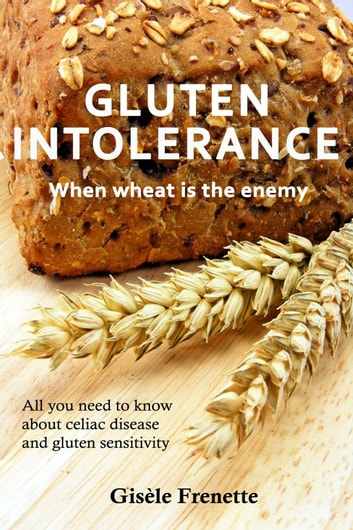 Gluten Intolerance: when wheat is the enemy ebook by Gisèle Frenette