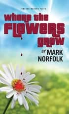 Where the Flowers Grow ebook by Mark Norfolk