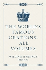The World's Famous Orations: All Volumes ebook by William Jennings Bryan