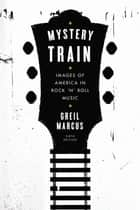 Mystery Train - Images of America in Rock 'n' Roll Music: Sixth Edition ebook by Greil Marcus