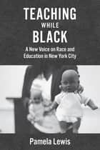 Teaching While Black - A New Voice on Race and Education in New York City ebook by Pamela Lewis