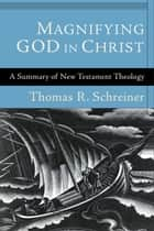 Magnifying God in Christ - A Summary of New Testament Theology ebook by Thomas R. Schreiner