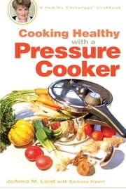 Cooking Healthy with a Pressure Cooker - A Healthy Exchanges Cookbook ebook by Barbara Alpert,JoAnna M. Lund