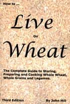 How to Live on Wheat ebook by John Hill