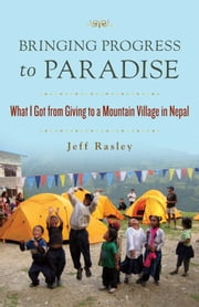 Bringing Progress to Paradise: What I Got From Giving to a Village in Nepal ebook by Jeff Rasley