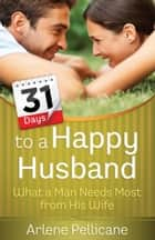 31 Days to a Happy Husband - What a Man Needs Most from His Wife ebook by Arlene Pellicane