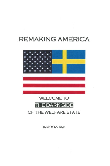 Remaking America - Welcome to the Dark Side of the Welfare State ebook by Sven R. Larson