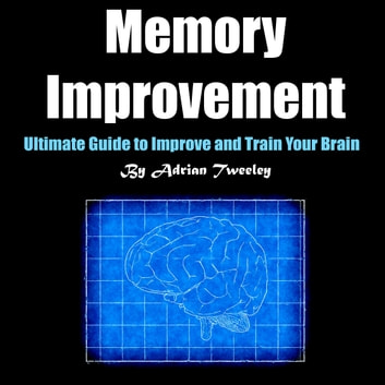 Memory Improvement - Ultimate Guide to Improve and Train Your Brain audiobook by Adrian Tweeley