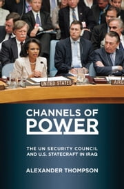Channels of Power - The UN Security Council and U.S. Statecraft in Iraq ebook by Alexander Thompson