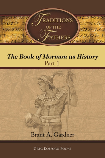 Traditions of the Fathers: The Book of Mormon as History (Part 1) ebook by Brant A. Gardner