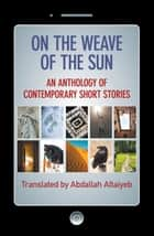 On the Weave of the Sun: An Anthology of Contemporary Short Stories by Talented Arab Writers ebook by Abdallah Altaiyeb