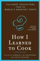 How I Learned To Cook - Culinary Educations from the World's Greatest Chefs eBook by Kimberly Witherspoon, Peter Meehan