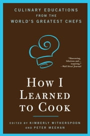 How I Learned To Cook: Culinary Educations from the World's Greatest Chefs - Culinary Educations from the World's Greatest Chefs ebook by Kimberly Witherspoon,Peter Meehan