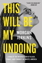 This Will Be My Undoing - Living at the Intersection of Black, Female, and Feminist in (White) America ebook by Morgan Jerkins