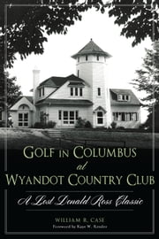 Golf in Columbus at Wyandot Country Club - A Lost Donald Ross Classic ebook by William R. Case