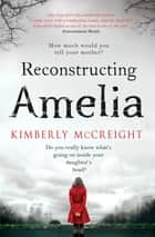 Reconstructing Amelia - A gripping and shocking mystery about a mother discovering her daughter's secrets ebook by Kimberly McCreight