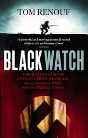 Black Watch - Liberating Europe and Catching Himmler  My Extraordinary WW2 with the Highland Division ebook by Tom Renouf