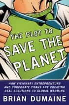 The Plot to Save the Planet - How Visionary Entrepreneurs and Corporate Titans Are Creating Real Solutions to to Global Warming ebook by Brian Dumaine