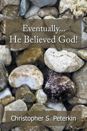 Eventually He Believed God! ebook by Christopher S. Peterkin