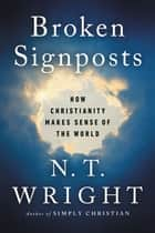 Broken Signposts - How Christianity Makes Sense of the World ebook by N. T. Wright