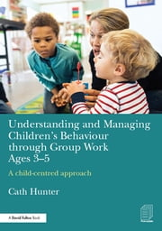 Understanding and Managing Children's Behaviour through Group Work Ages 3-5 - A child–centred approach ebook by Cath Hunter