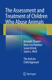 The Assessment and Treatment of Children Who Abuse Animals - The AniCare Child Approach ebook by Kenneth Shapiro,Mary Lou Randour,Susan Krinsk,Joann L. Wolf
