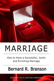 Marriage - How to Have a Successful, Joyful and Enriching Marriage ebook by Bernard R. Branson