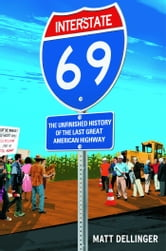 Interstate 69 - The Unfinished History of the Last Great American Highway ebook by Matt Dellinger