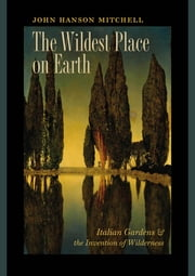 The Wildest Place on Earth - Italian Gardens and the Invention of Wilderness ebook by John Hanson Mitchell