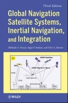 Global Navigation Satellite Systems, Inertial Navigation, and Integration ebook by Mohinder S. Grewal, Angus P. Andrews, Chris G. Bartone