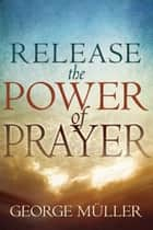 Release The Power Of Prayer ebook by George Muller