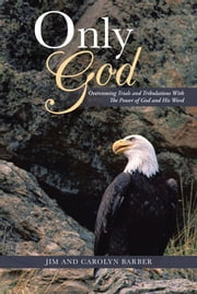 ONLY GOD - Overcoming Trials and Tribulations With The Power of God and His Word ebook by Jim; Carolyn Barber