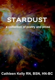 Stardust: a collection of poetry and prose ebook by Cathleen M. Kelly, RN, BSN, HN-BC