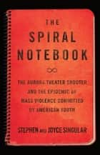 The Spiral Notebook - The Aurora Theater Shooter and the Epidemic of Mass Violence Committed by American Youth ebook by Stephen Singular, Joyce Singular