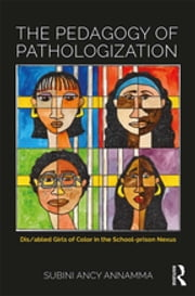 The Pedagogy of Pathologization - Dis/abled girls of color in the school-prison nexus ebook by Subini Ancy Annamma