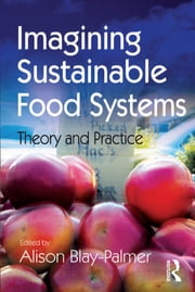 Imagining Sustainable Food Systems - Theory and Practice ebook by Alison Blay-Palmer