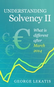 Understanding Solvency II, What Is Different After March 2014 ebook by George Lekatis