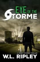Eye of the Storme - A Wyatt Storme Thriller ebook by W.L. Ripley
