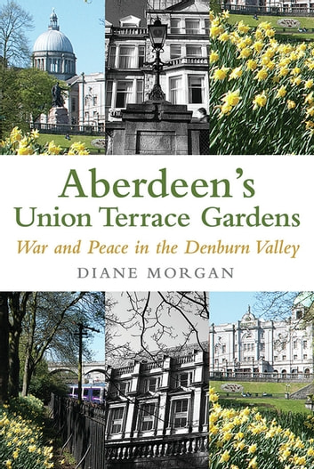 Aberdeen's Union Terrace Gardens - War and Peace in the Denburn Valley ebook by Diane Morgan